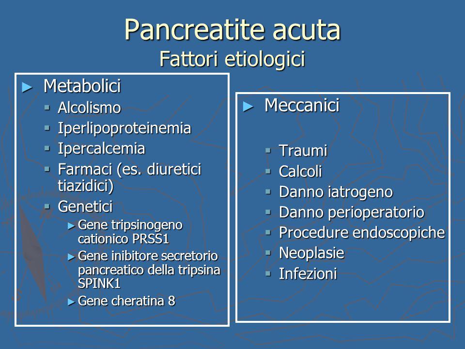Pancreatite acuta Fattori etiologici ► Metabolici  Alcolismo  Iperlipoproteinemia  Ipercalcemia  Farmaci (es. diuretici tiazidici)  Genetici ► Ge