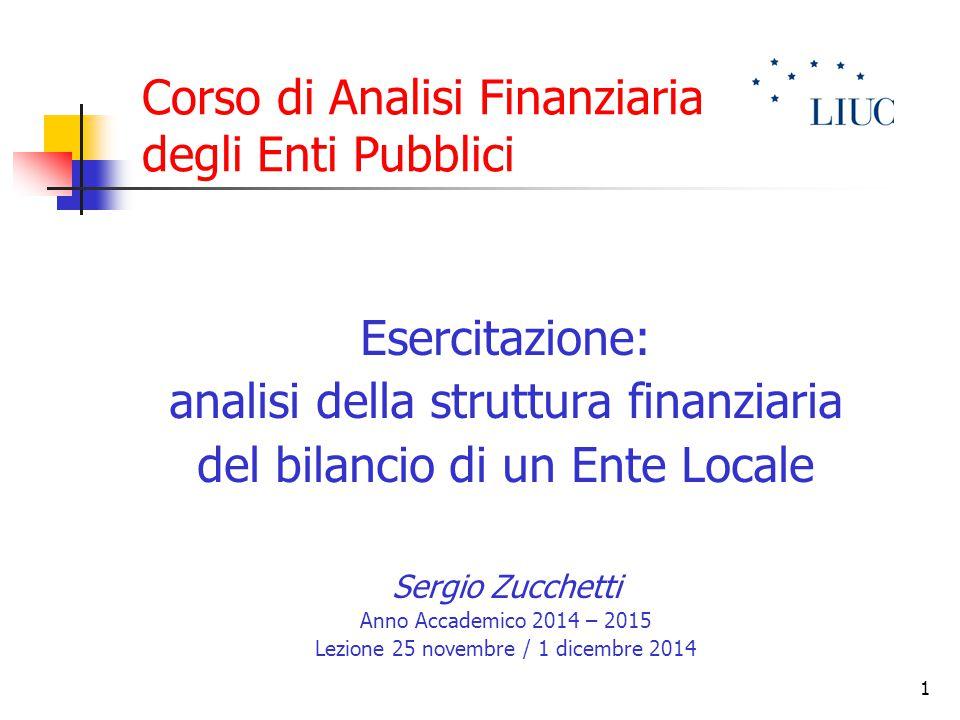 1 Corso di Analisi Finanziaria degli Enti Pubblici Esercitazione: analisi della struttura finanziaria del bilancio di un Ente Locale Sergio Zucchetti
