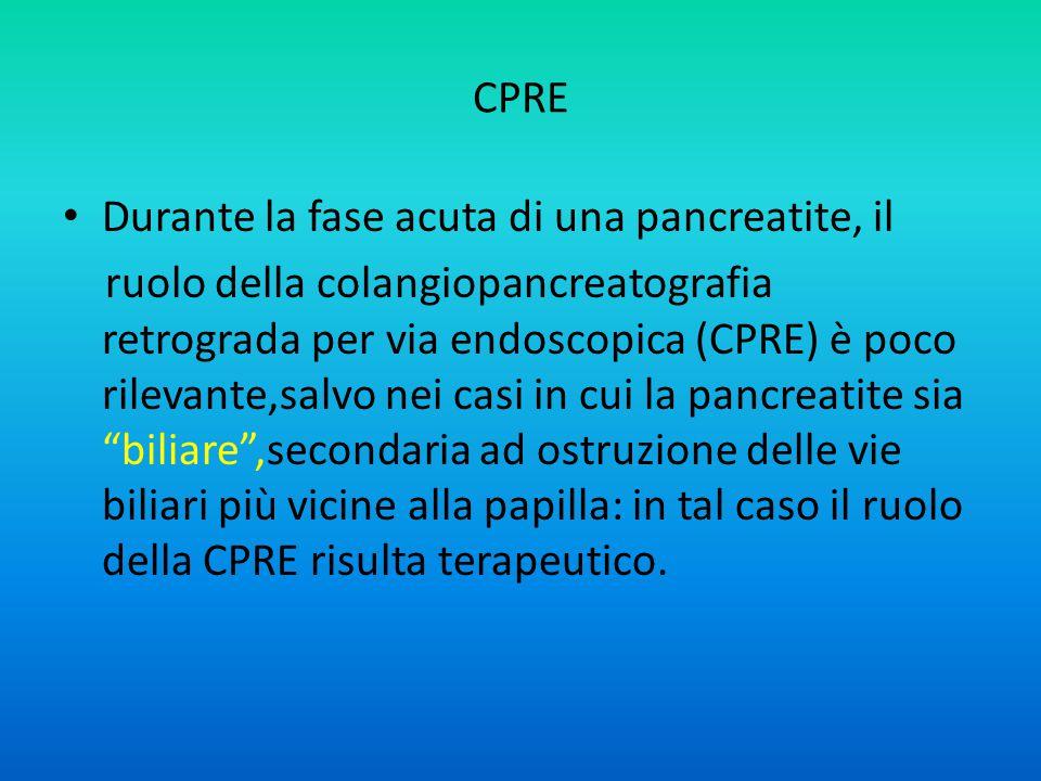 CPRE Durante la fase acuta di una pancreatite, il ruolo della colangiopancreatografia retrograda per via endoscopica (CPRE) è poco rilevante,salvo nei casi in cui la pancreatite sia biliare ,secondaria ad ostruzione delle vie biliari più vicine alla papilla: in tal caso il ruolo della CPRE risulta terapeutico.