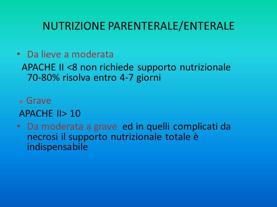 NUTRIZIONE PARENTERALE/ENTERALE Da lieve a moderata APACHE II <8 non richiede supporto nutrizionale 70-80% risolva entro 4-7 giorni ● Grave APACHE II> 10 Da moderata a grave ed in quelli complicati da necrosi il supporto nutrizionale totale è indispensabile