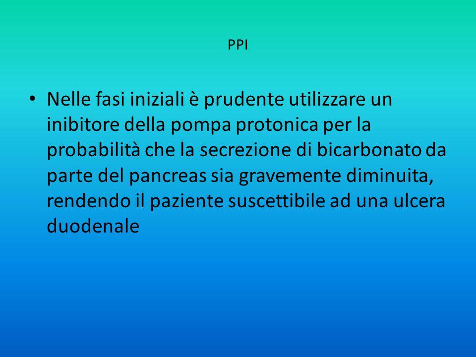 PPI Nelle fasi iniziali è prudente utilizzare un inibitore della pompa protonica per la probabilità che la secrezione di bicarbonato da parte del pancreas sia gravemente diminuita, rendendo il paziente suscettibile ad una ulcera duodenale