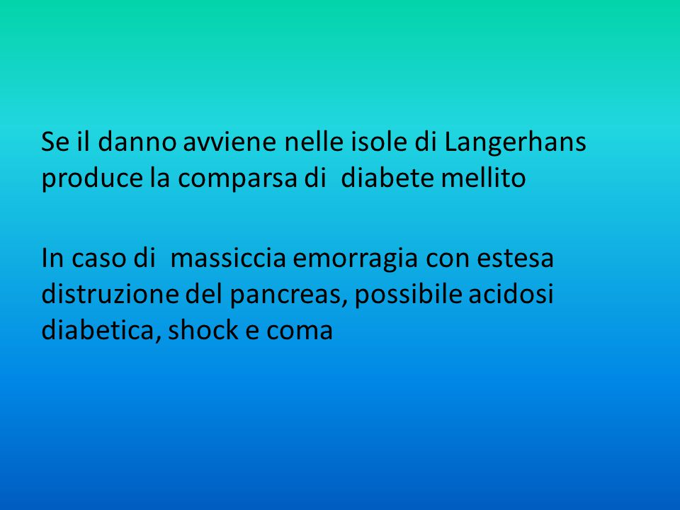 Se il danno avviene nelle isole di Langerhans produce la comparsa di diabete mellito In caso di massiccia emorragia con estesa distruzione del pancreas, possibile acidosi diabetica, shock e coma