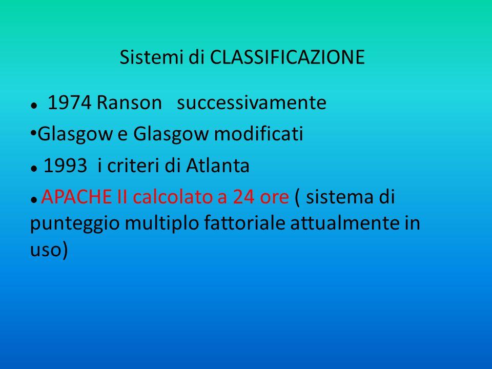 Sistemi di CLASSIFICAZIONE ● 1974 Ranson successivamente Glasgow e Glasgow modificati ● 1993 i criteri di Atlanta ● APACHE II calcolato a 24 ore ( sistema di punteggio multiplo fattoriale attualmente in uso)