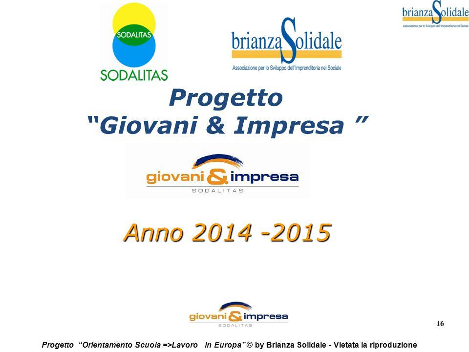 """16 Progetto """"Orientamento Scuola =>Lavoro in Europa"""" © by Brianza Solidale - Vietata la riproduzione Anno 2014 -2015 Progetto """"Giovani & Impresa """""""