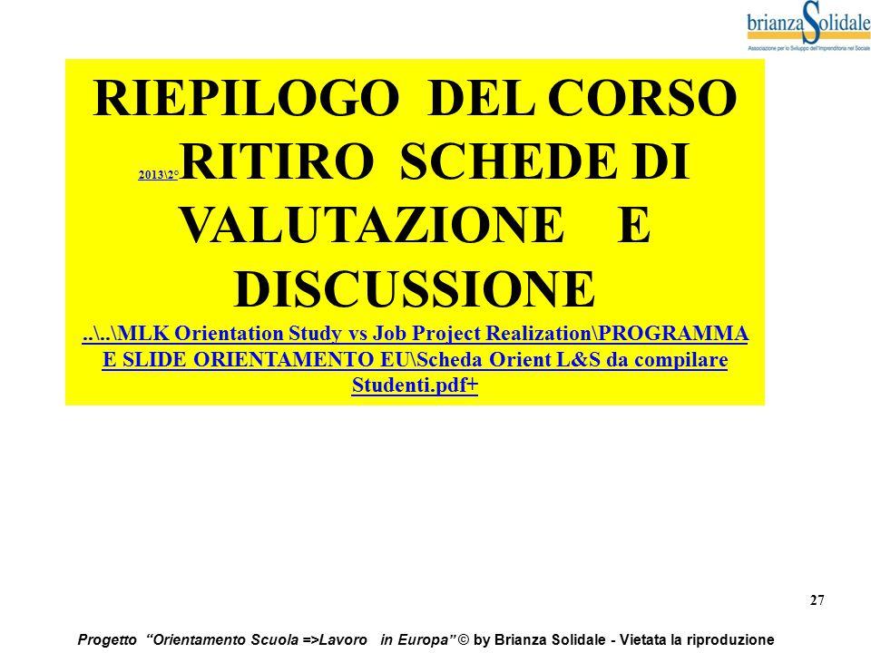"""27 Progetto """"Orientamento Scuola =>Lavoro in Europa"""" © by Brianza Solidale - Vietata la riproduzione RIEPILOGO DEL CORSO 2013\2° 2013\2° RITIRO SCHEDE"""