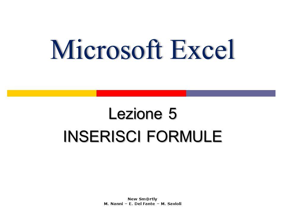 Microsoft ExcelMicrosoft Excel Lezione 5 INSERISCI FORMULE New Sm@rtly M. Nanni – E. Del Fante – M. Savioli