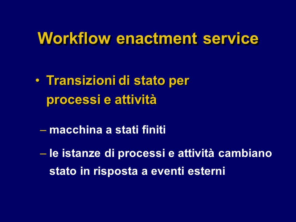 Workflow enactment service –macchina a stati finiti –le istanze di processi e attività cambiano stato in risposta a eventi esterni Transizioni di stato per processi e attività
