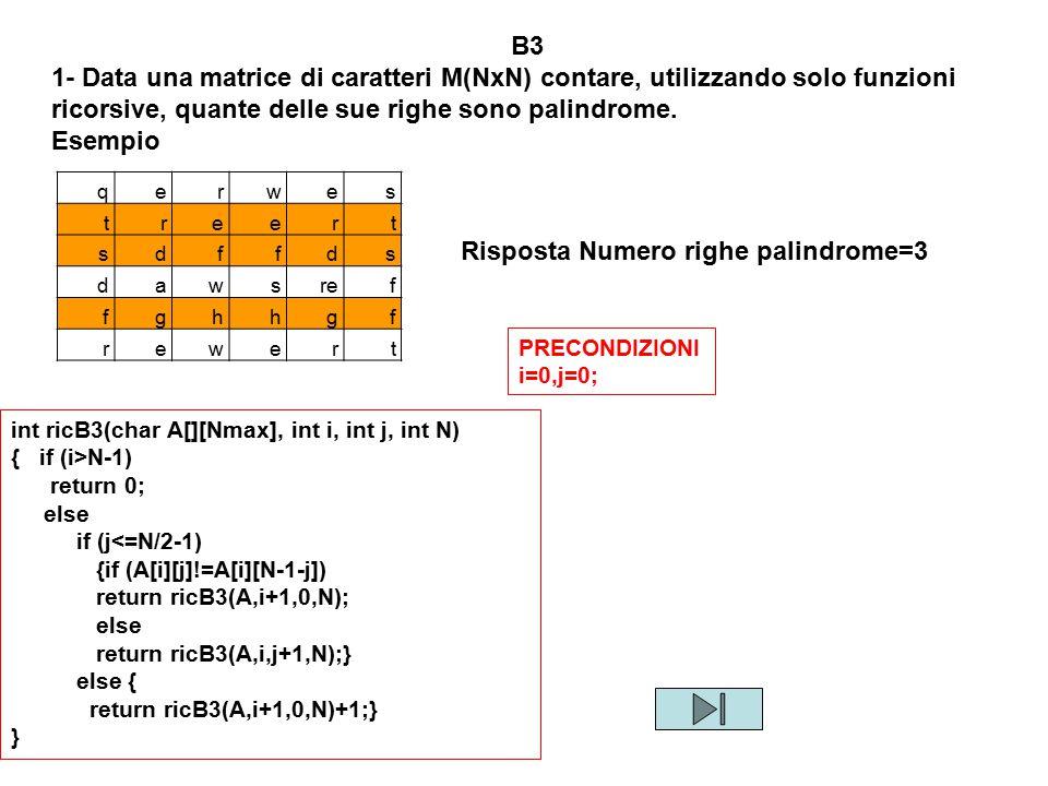 B3 1- Data una matrice di caratteri M(NxN) contare, utilizzando solo funzioni ricorsive, quante delle sue righe sono palindrome. Esempio qerwes treert