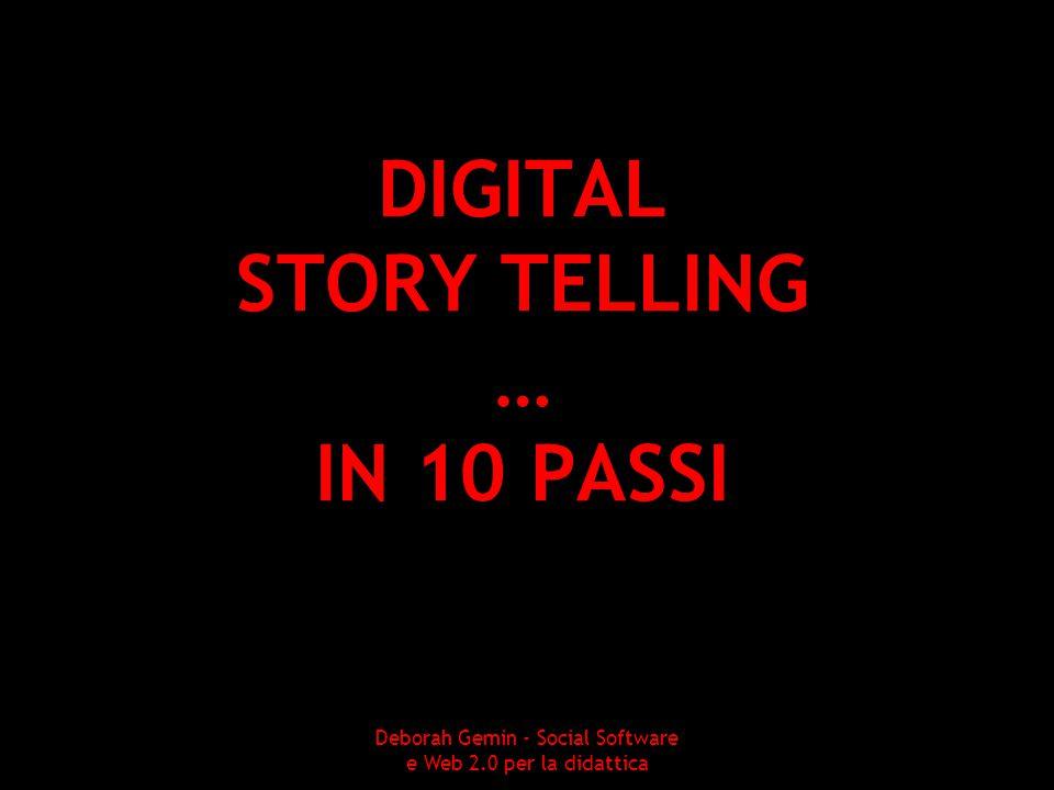 DIGITAL STORY TELLING … IN 10 PASSI Deborah Gemin - Social Software e Web 2.0 per la didattica