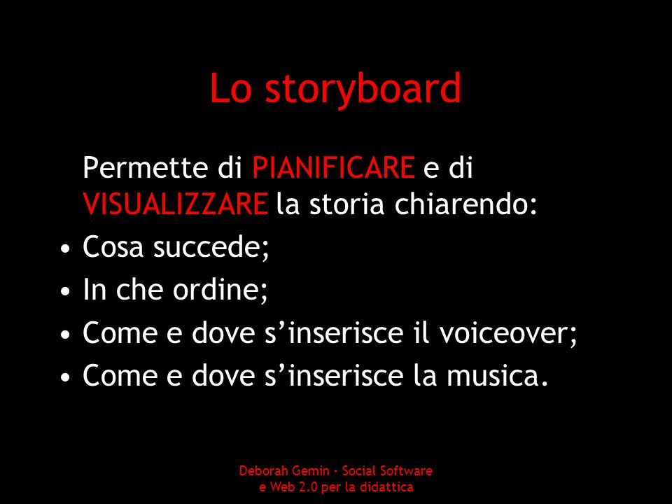Lo storyboard Permette di PIANIFICARE e di VISUALIZZARE la storia chiarendo: Cosa succede; In che ordine; Come e dove s'inserisce il voiceover; Come e dove s'inserisce la musica.