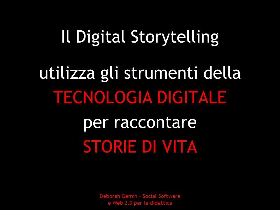 Il Digital Storytelling utilizza gli strumenti della TECNOLOGIA DIGITALE per raccontare STORIE DI VITA Deborah Gemin - Social Software e Web 2.0 per la didattica