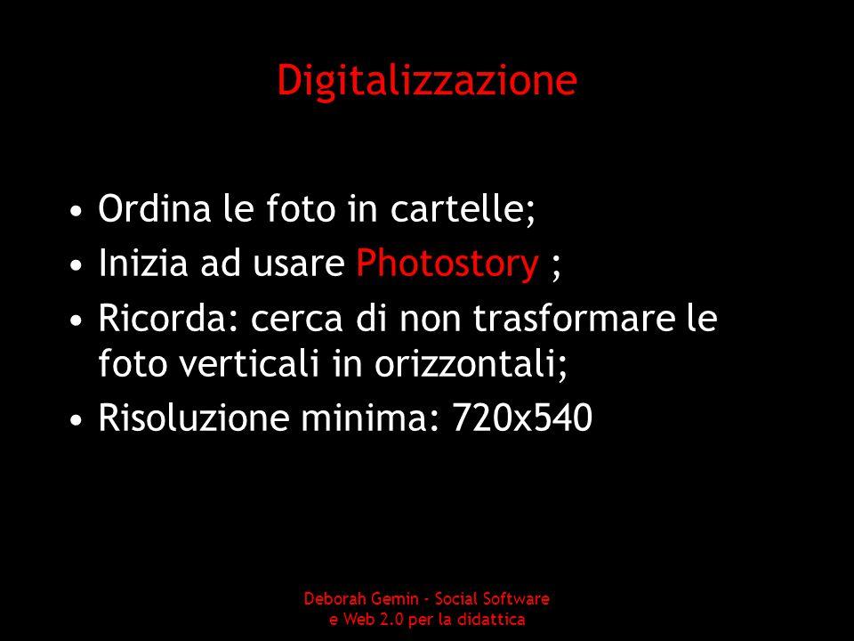 Digitalizzazione Ordina le foto in cartelle; Inizia ad usare Photostory ; Ricorda: cerca di non trasformare le foto verticali in orizzontali; Risoluzione minima: 720x540 Deborah Gemin - Social Software e Web 2.0 per la didattica