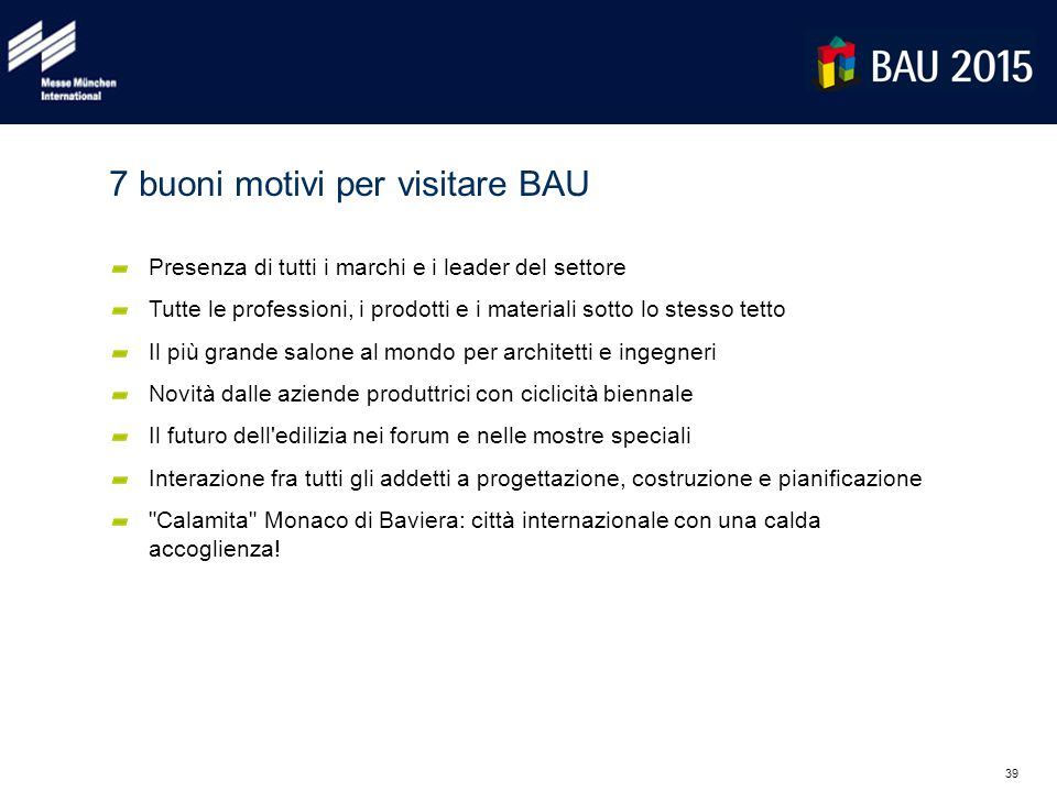 39 7 buoni motivi per visitare BAU Presenza di tutti i marchi e i leader del settore Tutte le professioni, i prodotti e i materiali sotto lo stesso te