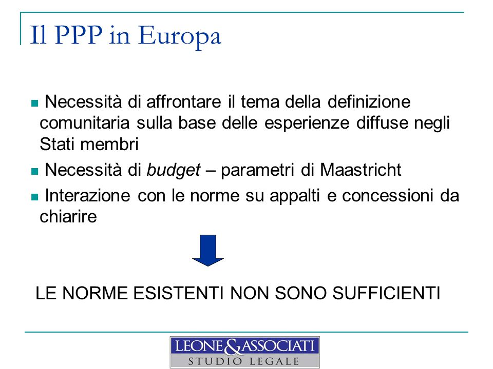 Il PPP in Europa Necessità di affrontare il tema della definizione comunitaria sulla base delle esperienze diffuse negli Stati membri Necessità di budget – parametri di Maastricht Interazione con le norme su appalti e concessioni da chiarire LE NORME ESISTENTI NON SONO SUFFICIENTI