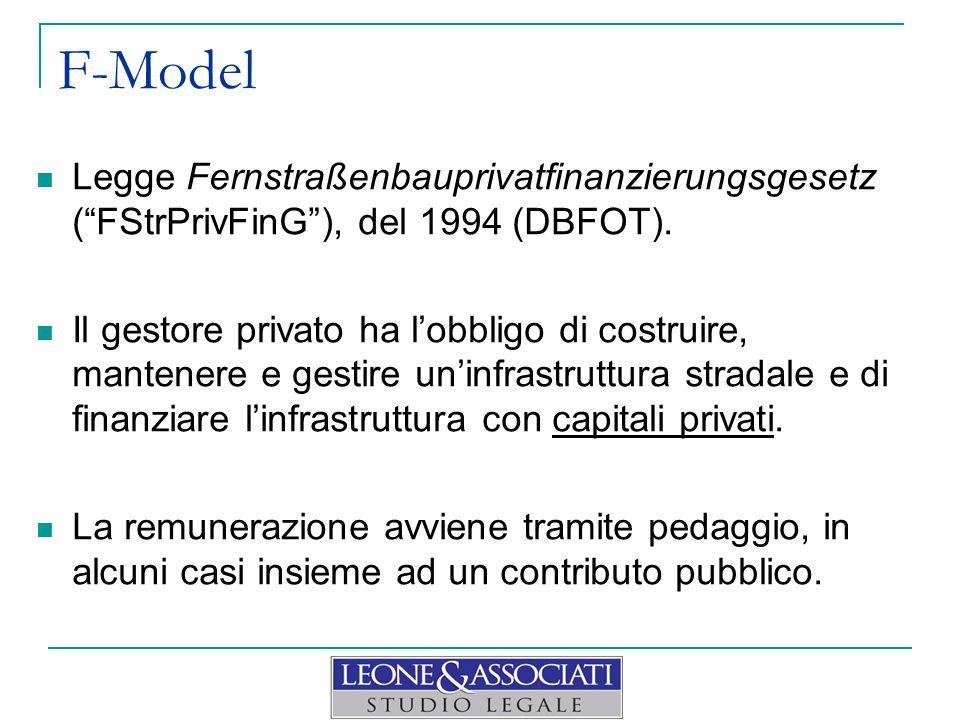 """F-Model Legge Fernstraßenbauprivatfinanzierungsgesetz (""""FStrPrivFinG""""), del 1994 (DBFOT). Il gestore privato ha l'obbligo di costruire, mantenere e ge"""