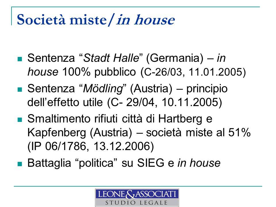 Società miste/in house Sentenza Stadt Halle (Germania) – in house 100% pubblico ( C-26/03, 11.01.2005) Sentenza Mödling (Austria) – principio dell'effetto utile (C- 29/04, 10.11.2005) Smaltimento rifiuti città di Hartberg e Kapfenberg (Austria) – società miste al 51% (IP 06/1786, 13.12.2006) Battaglia politica su SIEG e in house