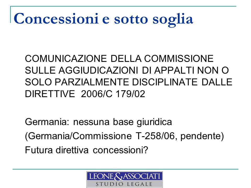 Concessioni e sotto soglia COMUNICAZIONE DELLA COMMISSIONE SULLE AGGIUDICAZIONI DI APPALTI NON O SOLO PARZIALMENTE DISCIPLINATE DALLE DIRETTIVE 2006/C 179/02 Germania: nessuna base giuridica (Germania/Commissione T-258/06, pendente) Futura direttiva concessioni