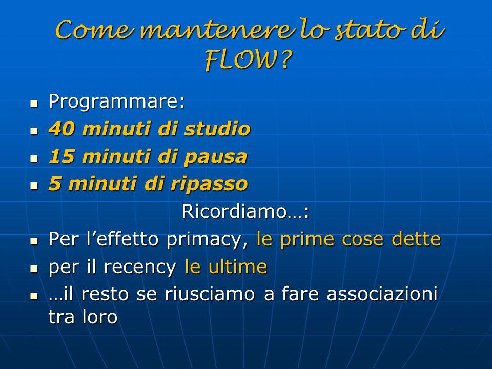 Come mantenere lo stato di FLOW? Programmare: Programmare: 40 minuti di studio 40 minuti di studio 15 minuti di pausa 15 minuti di pausa 5 minuti di r