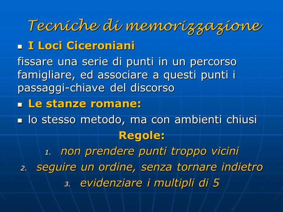 Tecniche di memorizzazione I Loci Ciceroniani I Loci Ciceroniani fissare una serie di punti in un percorso famigliare, ed associare a questi punti i p
