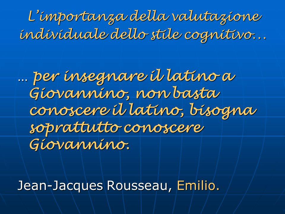 L'importanza della valutazione individuale dello stile cognitivo … … per insegnare il latino a Giovannino, non basta conoscere il latino, bisogna sopr
