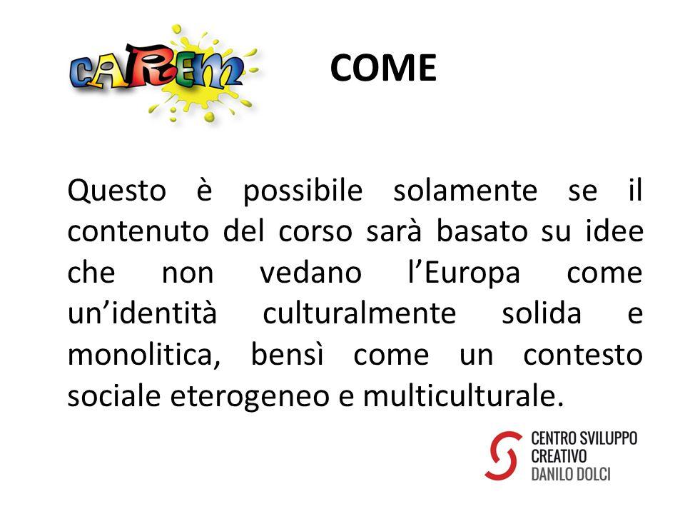COME Questo è possibile solamente se il contenuto del corso sarà basato su idee che non vedano l'Europa come un'identità culturalmente solida e monolitica, bensì come un contesto sociale eterogeneo e multiculturale.