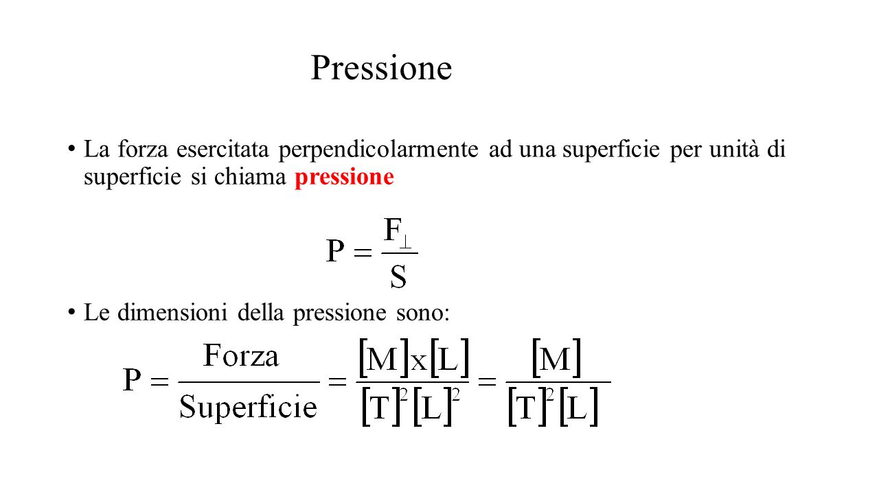 Pressione La forza esercitata perpendicolarmente ad una superficie per unità di superficie si chiama pressione Le dimensioni della pressione sono:
