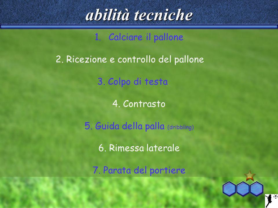 abilità tecniche 1.Calciare il pallone 2. Ricezione e controllo del pallone 3. Colpo di testa 4. Contrasto 5. Guida della palla (dribbling) 6. Rimessa