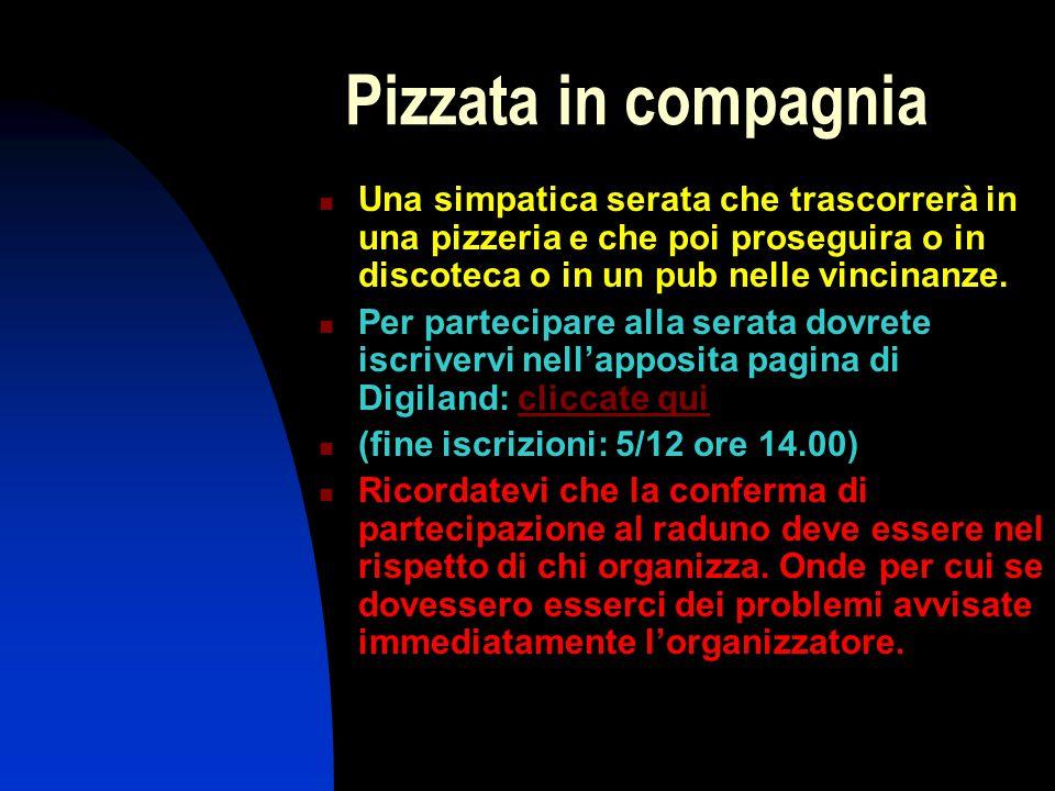 Pizzata in compagnia Una simpatica serata che trascorrerà in una pizzeria e che poi proseguira o in discoteca o in un pub nelle vincinanze.