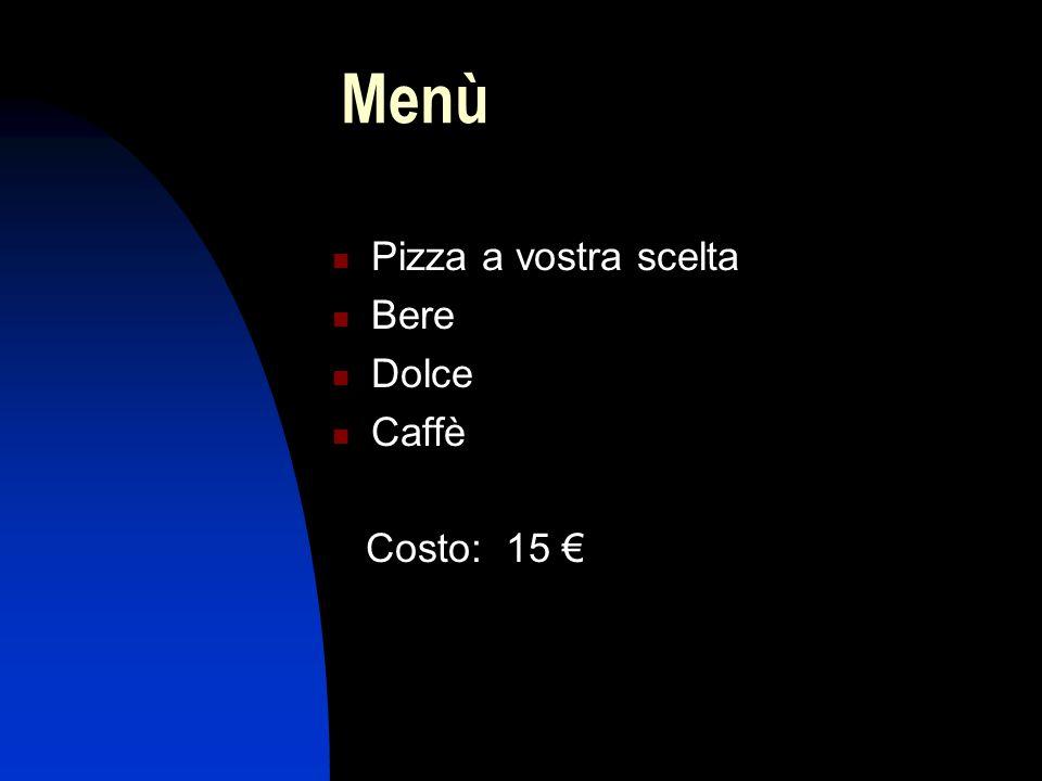Menù Pizza a vostra scelta Bere Dolce Caffè Costo: 15 €
