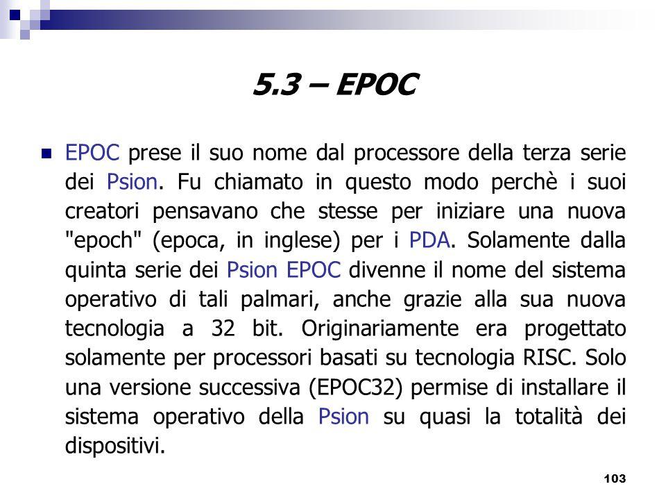 103 5.3 – EPOC EPOC prese il suo nome dal processore della terza serie dei Psion.