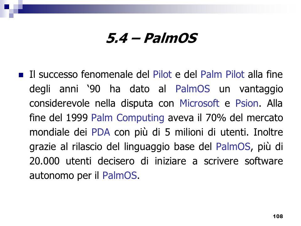 108 5.4 – PalmOS Il successo fenomenale del Pilot e del Palm Pilot alla fine degli anni '90 ha dato al PalmOS un vantaggio considerevole nella disputa con Microsoft e Psion.