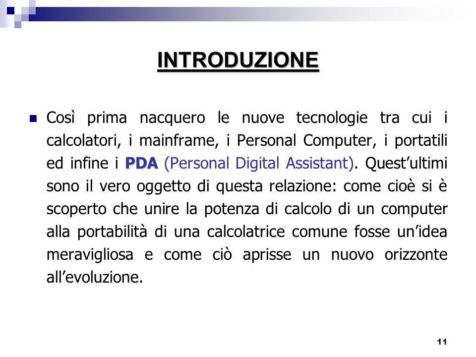 11 PDA Così prima nacquero le nuove tecnologie tra cui i calcolatori, i mainframe, i Personal Computer, i portatili ed infine i PDA (Personal Digital Assistant).