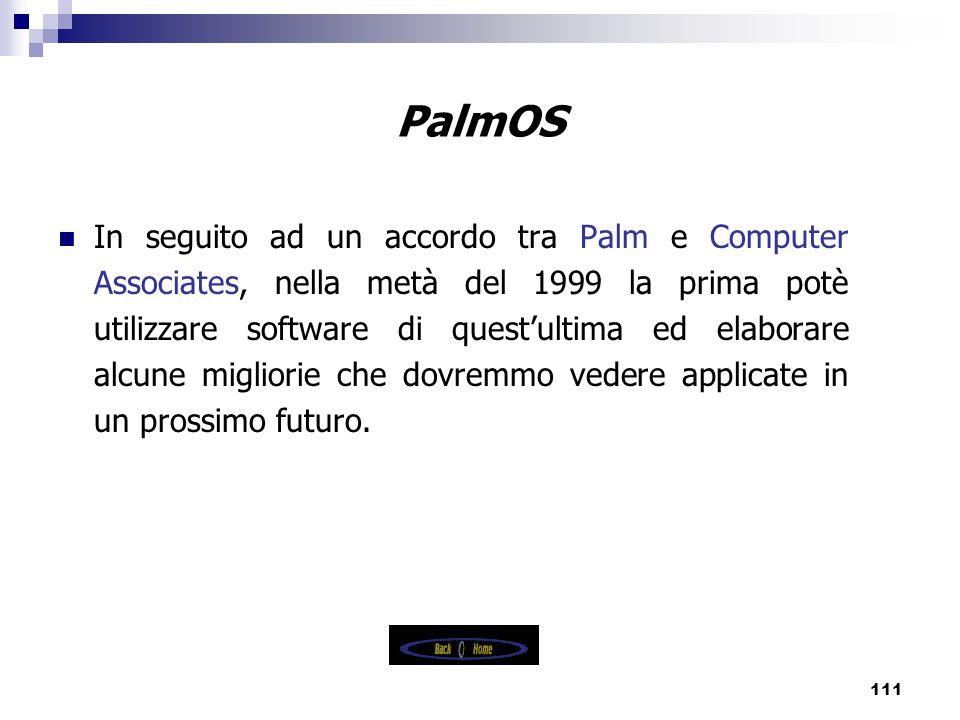 111 PalmOS In seguito ad un accordo tra Palm e Computer Associates, nella metà del 1999 la prima potè utilizzare software di quest'ultima ed elaborare alcune migliorie che dovremmo vedere applicate in un prossimo futuro.