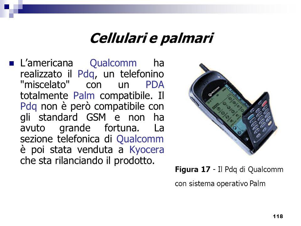 118 Cellulari e palmari L'americana Qualcomm ha realizzato il Pdq, un telefonino miscelato con un PDA totalmente Palm compatibile.