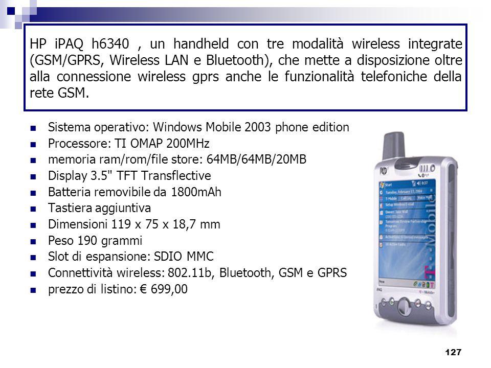 127 HP iPAQ h6340, un handheld con tre modalità wireless integrate (GSM/GPRS, Wireless LAN e Bluetooth), che mette a disposizione oltre alla connessione wireless gprs anche le funzionalità telefoniche della rete GSM.