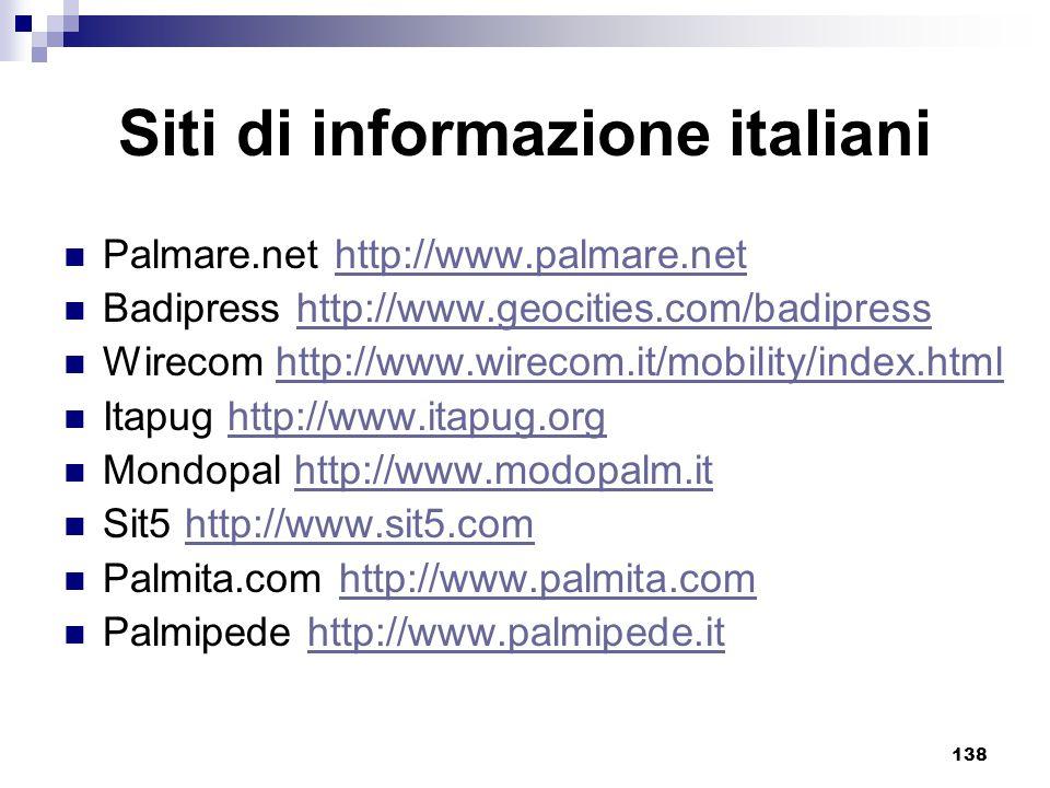 138 Siti di informazione italiani Palmare.net http://www.palmare.nethttp://www.palmare.net Badipress http://www.geocities.com/badipresshttp://www.geocities.com/badipress Wirecom http://www.wirecom.it/mobility/index.htmlhttp://www.wirecom.it/mobility/index.html Itapug http://www.itapug.orghttp://www.itapug.org Mondopal http://www.modopalm.ithttp://www.modopalm.it Sit5 http://www.sit5.comhttp://www.sit5.com Palmita.com http://www.palmita.comhttp://www.palmita.com Palmipede http://www.palmipede.ithttp://www.palmipede.it