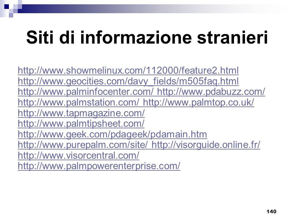 140 Siti di informazione stranieri http://www.showmelinux.com/112000/feature2.html http://www.geocities.com/davy_fields/m505faq.html http://www.palminfocenter.com/ http://www.pdabuzz.com/ http://www.palmstation.com/ http://www.palmtop.co.uk/ http://www.tapmagazine.com/ http://www.palmtipsheet.com/ http://www.geek.com/pdageek/pdamain.htm http://www.purepalm.com/site/ http://visorguide.online.fr/ http://www.visorcentral.com/ http://www.palmpowerenterprise.com/