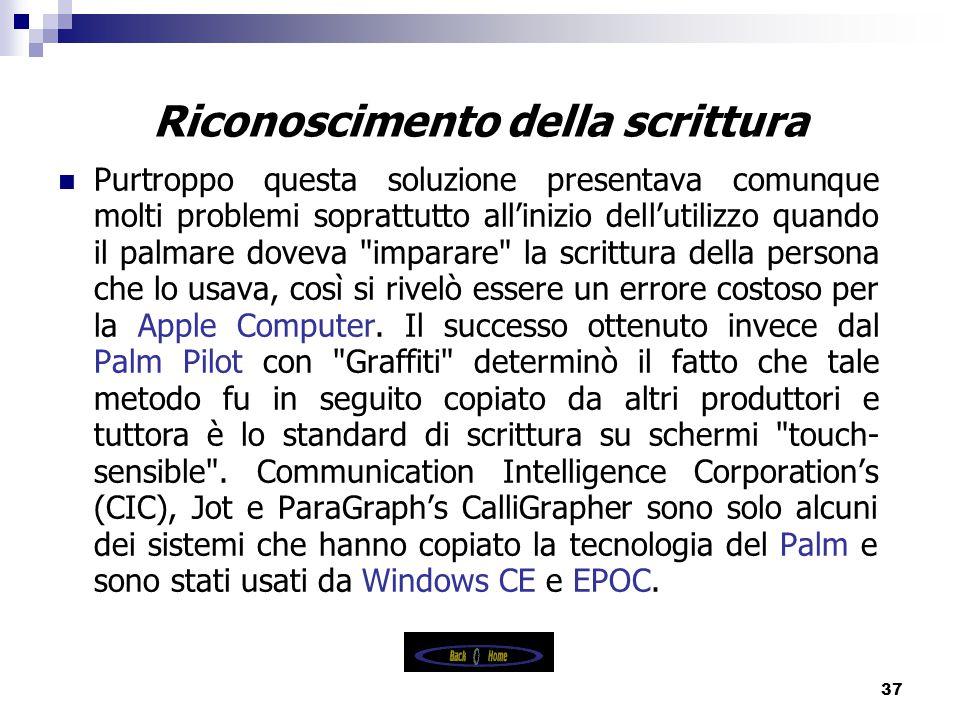 37 Riconoscimento della scrittura Purtroppo questa soluzione presentava comunque molti problemi soprattutto all'inizio dell'utilizzo quando il palmare doveva imparare la scrittura della persona che lo usava, così si rivelò essere un errore costoso per la Apple Computer.