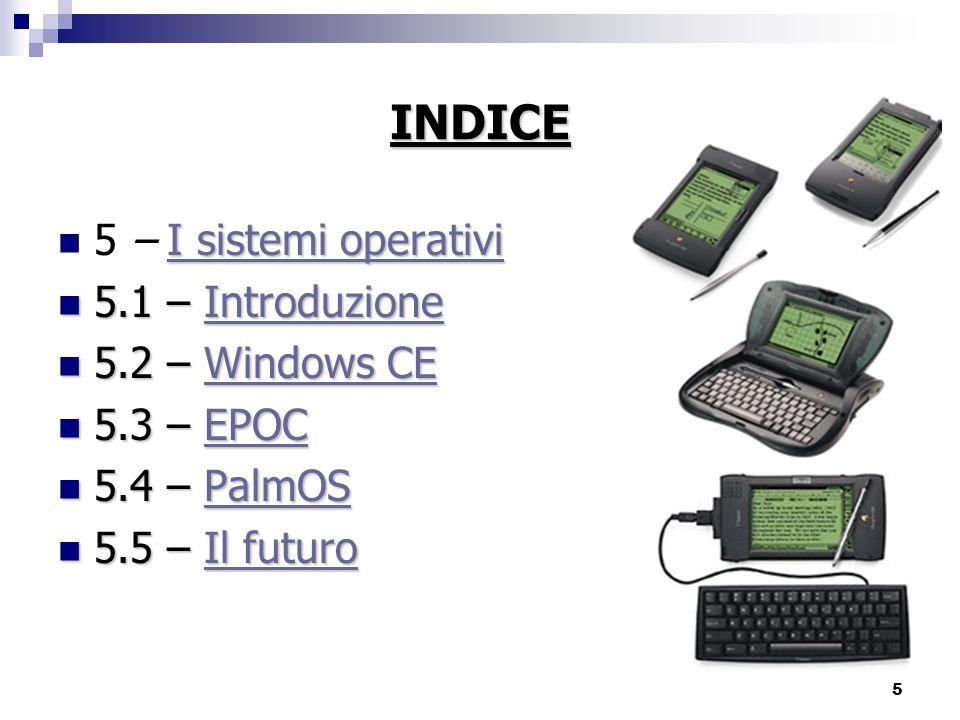 5 INDICE I sistemi operativi I sistemi operativi 5 – I sistemi operativiI sistemi operativi 5.1 – Introduzione 5.1 – IntroduzioneIntroduzione 5.2 – Windows CE 5.2 – Windows CEWindows CEWindows CE 5.3 – EPOC 5.3 – EPOCEPOC 5.4 – PalmOS 5.4 – PalmOSPalmOS 5.5 – Il futuro 5.5 – Il futuroIl futuroIl futuro
