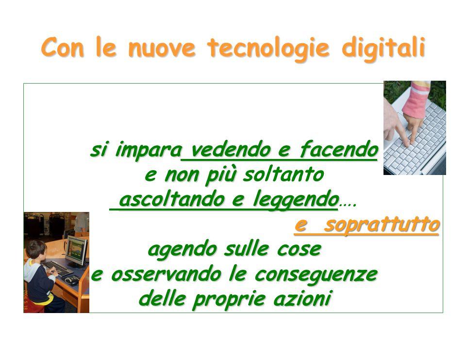 Con le nuove tecnologie digitali si impara vedendo e facendo non più e non più soltanto ascoltando e leggendo ascoltando e leggendo…. e soprattutto ag