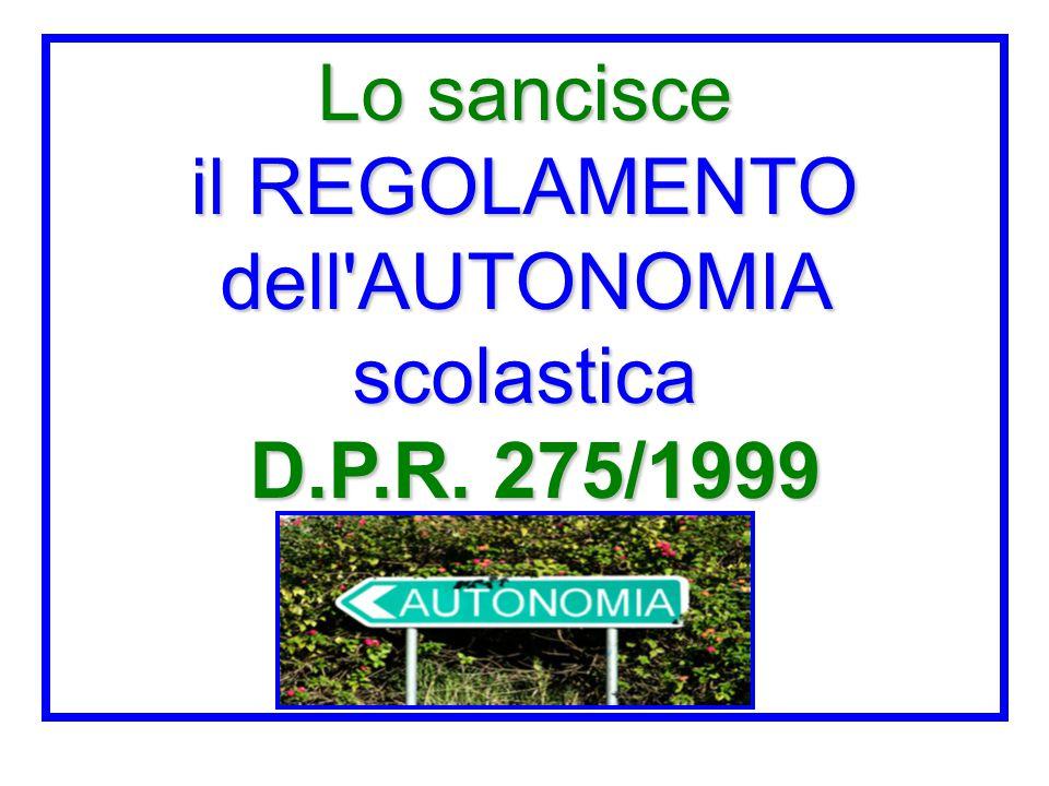 Lo sancisce il REGOLAMENTO dell'AUTONOMIA scolastica D.P.R. 275/1999
