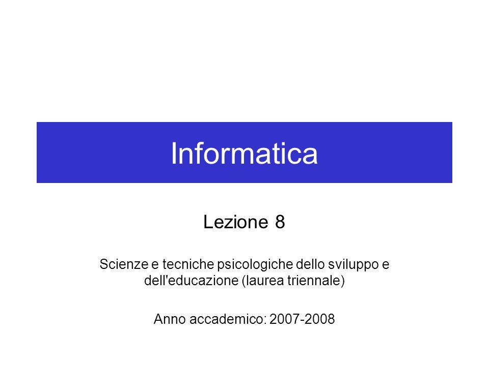 Informatica Lezione 8 Scienze e tecniche psicologiche dello sviluppo e dell educazione (laurea triennale) Anno accademico: 2007-2008