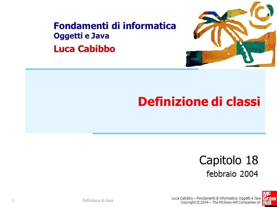 Luca Cabibbo – Fondamenti di informatica: Oggetti e Java Copyright © 2004 – The McGraw-Hill Companies srl Definizione di classi12 La classe Punto /* Un oggetto Punto rappresenta un punto * in uno spazio bidimensionale.