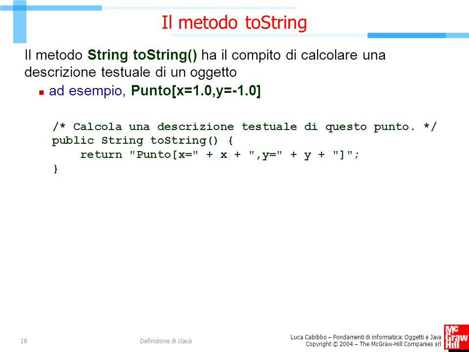 Luca Cabibbo – Fondamenti di informatica: Oggetti e Java Copyright © 2004 – The McGraw-Hill Companies srl Definizione di classi18 Il metodo toString I