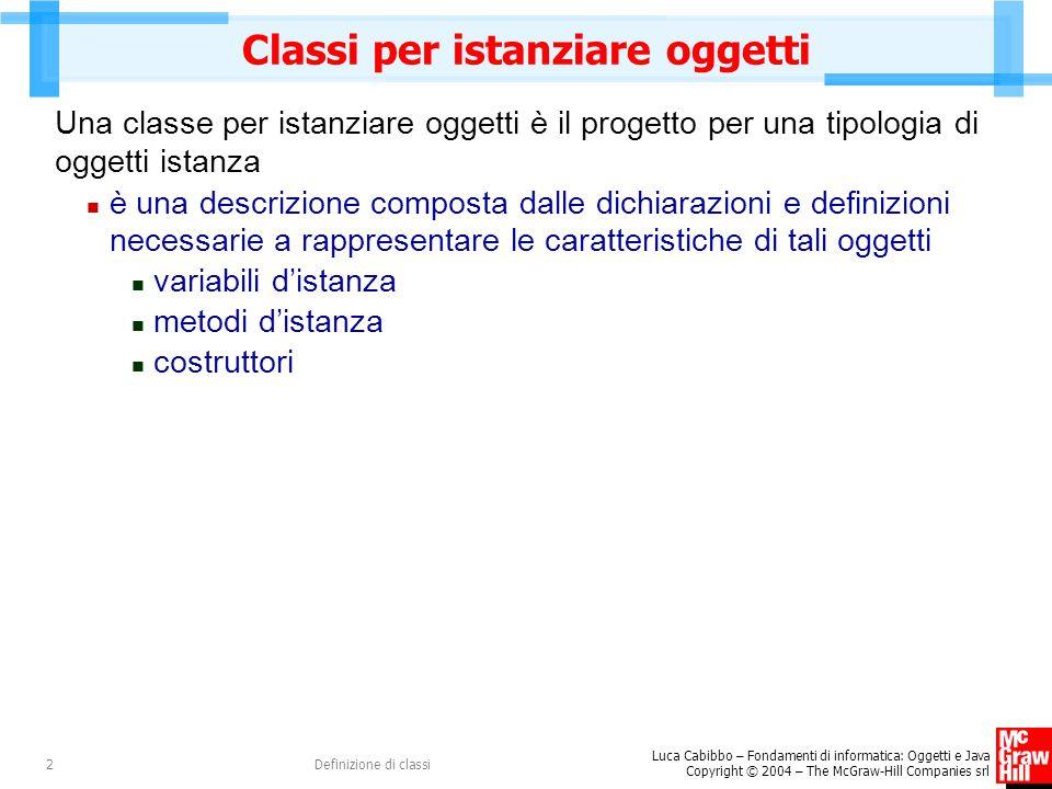 Luca Cabibbo – Fondamenti di informatica: Oggetti e Java Copyright © 2004 – The McGraw-Hill Companies srl Definizione di classi23 Classi e oggetti x : double y : double Punto «costruttori» Punto() Punto (double x, double y) Punto(Punto p) «operazioni d'istanza» double getX() double getY() void trasla(double dx, double dy) String toString() boolean equals(Punto p) «operazioni di classe» static double distanza(Punto p1, Punto p2) «oggetto classe» Punto double distanza(Punto p1, Punto p2) x = 1.0 y = -1.0 p2 : Punto double getX() double getY() void trasla(double dx, double dy) String toString() boolean equals(Punto p) x = 1.0 y = -1.0 p1 : Punto double getX() double getY() void trasla(double dx, double dy) String toString() boolean equals(Punto p) x = 0.0 y = 0.0 p : Punto double getX() double getY() void trasla(double dx, double dy) String toString() boolean equals(Punto p)