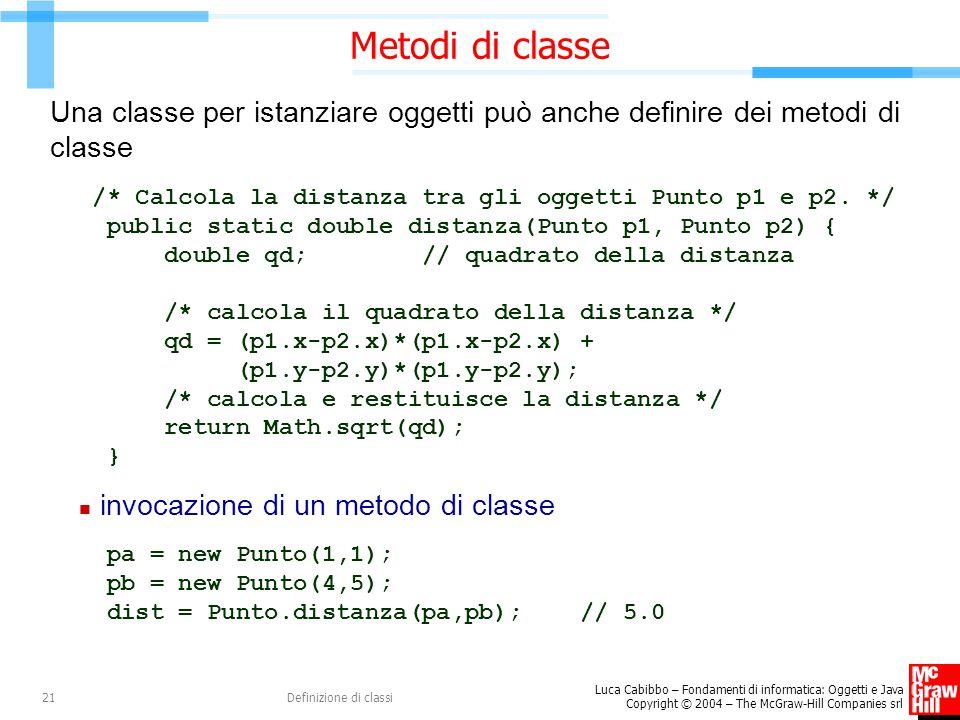 Luca Cabibbo – Fondamenti di informatica: Oggetti e Java Copyright © 2004 – The McGraw-Hill Companies srl Definizione di classi21 Metodi di classe Una
