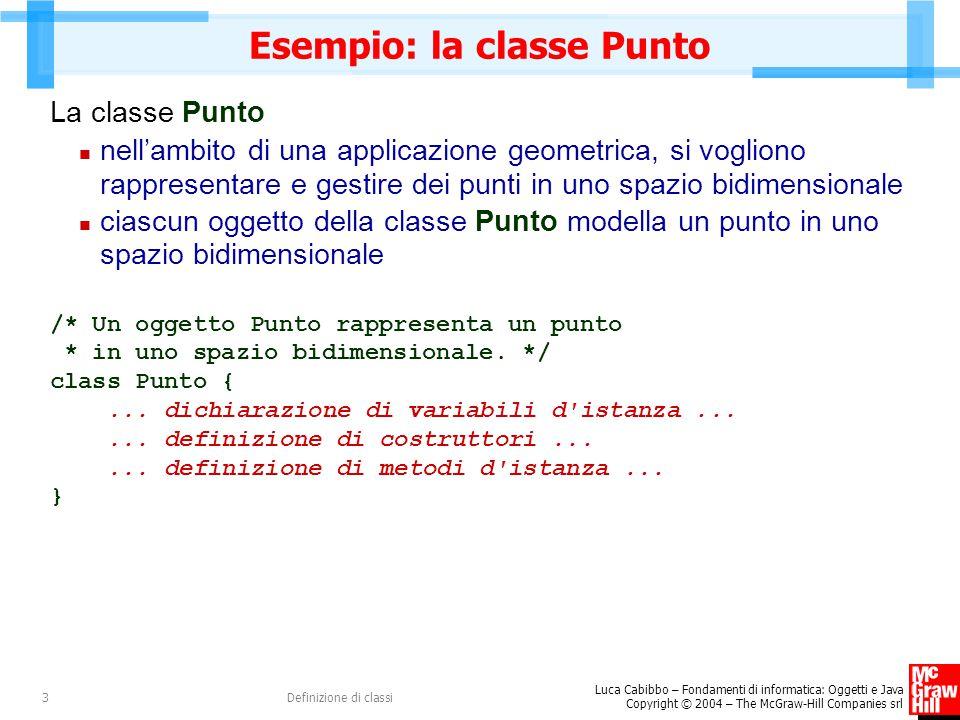 Luca Cabibbo – Fondamenti di informatica: Oggetti e Java Copyright © 2004 – The McGraw-Hill Companies srl Definizione di classi34 Uso della classe Rettangolo Rettangolo r1, r2; // due rettangoli Rettangolo r12; // l intersezione di r1 e r2 r1 = new Rettangolo(new Punto(2,4),new Punto(7,1)); System.out.println(r1); // Rettangolo[vbs=Punto[x=2.0,y=1.0],vad=Punto[x=7.0,y=4.0]] r2 = new Rettangolo(new Punto(0,0),new Punto(3,4)); r2.trasla(5,2); System.out.println(r2); // Rettangolo[vbs=Punto[x=5.0,y=2.0],vad=Punto[x=8.0,y=6.0]] r12 = Rettangolo.intersezione(r1,r2); System.out.println(r12); // Rettangolo[vbs=Punto[x=5.0,y=2.0],vad=Punto[x=7.0,y=4.0]]