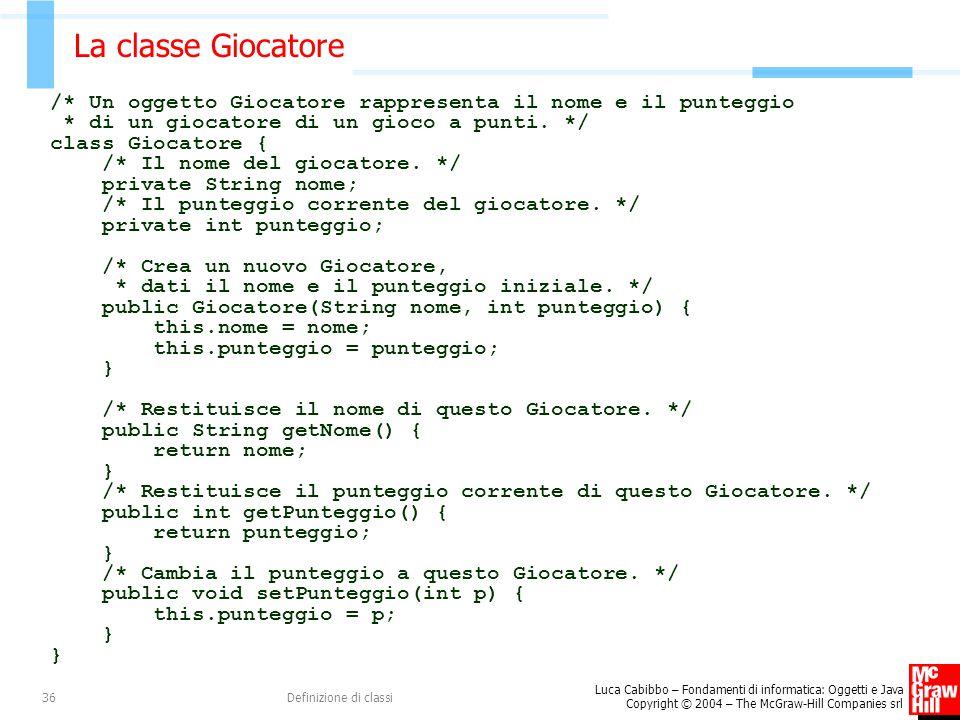 Luca Cabibbo – Fondamenti di informatica: Oggetti e Java Copyright © 2004 – The McGraw-Hill Companies srl Definizione di classi36 La classe Giocatore