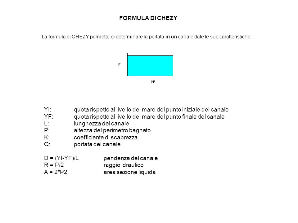La formula di Chezy è la seguente: Q = A*K*(R*D)1/2 Nel caso specifico le caratteristiche naturali sono i seguenti: YI = 367,4 m YF = 350,5 m L = 485 m Mentre per nostra scelta è: P= 4,5 m
