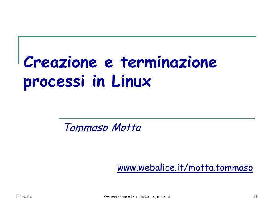 T. MottaGenerazione e terminazione processi11 Creazione e terminazione processi in Linux Tommaso Motta www.webalice.it/motta.tommaso